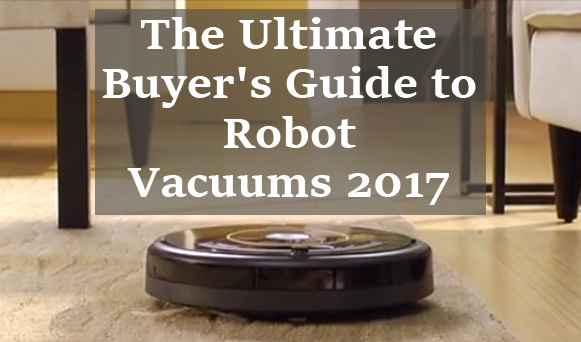 The Ultimate Buyer's Guide to Robot Vacuums 2017